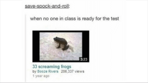 Dank, Memes, and Target: save-spock-and-roll:  when no one in class is ready for the test  3:23  33 screaming frogs  by Booze Rivers 206,337 views  1 year ago me💯irl by RockGamingReal MORE MEMES