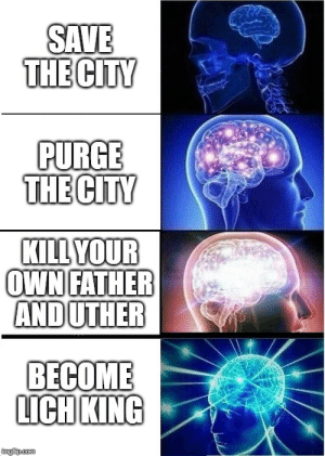 yep: SAVE  THE CITY  PURGE  THE CITY  KILL YOUR  OWN FATHER  ANDUTHER  BECOME  LICH KING  imgfip.com yep