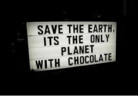 Chocolate, Earth, and Planet: SAVE THE EARTH  ITS THE ONLY  PLANET  WITH CHOCOLATE