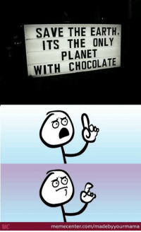 Memes, 🤖, and Questions: SAVE THE EARTH,  ITS THE ONLY  PLANET  WITH CHOCOLATE  GO  GO  memecenter.com/madebyyourmama Good point! www.memecenter.com/fun/2507831/that-made-me-question-life-itself  Check out more of these at http://plus.google.com/+memecenter