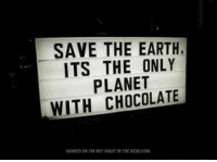 Memes, Chocolate, and Earth: SAVE THE EARTH,  ITS THE ONLY  PLANET  WITH CHOCOLATE  SHARED ON l'M NOT RIGHT IN THE HEAD.COM Submitted by Catherine Cat Lumsden