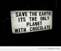 Lol, Memes, and Chocolate: SAVE THE EARTH  ITS THE ONLY  PLANET  WITH CHOCOLATE  YU NO GO TO DAMNLOLCOM? Damn! LOL: Is this the only reason?  Check out the first comment for your daily dose!