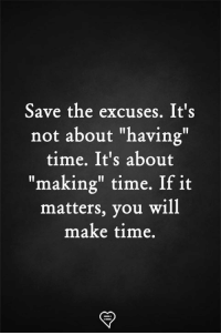 "It Matters: Save the excuses. It's  not about ""having""  time. It's about  ""making"" time. If it  matters, you will  make time,"