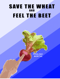 """<p>[<a href=""""https://www.reddit.com/r/surrealmemes/comments/7sifvq/save_the_wheat_feel_the_beet/"""">Src</a>]</p>: SAVE THE WHEAT  AND  FEEL THE BEET  FOOLISH  MORTAL <p>[<a href=""""https://www.reddit.com/r/surrealmemes/comments/7sifvq/save_the_wheat_feel_the_beet/"""">Src</a>]</p>"""