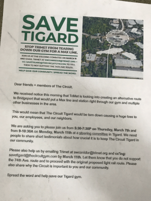 Help save my local climbing gym! The city wants to tear it down to build another train line! Save PewDiePie and my gym!: SAVE  TIGARD  ELEVATED  UBF  STATION  STOP TRIMET FROM TEARING  DOWN OUR GYM FOR A MAX LINE.  lit  JOIN US AT THE STEERING COMMITEE ON MARCH n  AND EMAIL TRIMET AT SWCORRIDOR@TRIMET.ORG+  CC: SAVETIGARD@THECIRCUİTGYM.COM TO TELL  THEM TO NOT SUPPORT THE 74TH AVE ROUTE.  HELP SAVE OUR COMMUNITY. SPREAD THE WORD.  Dear friends + members of The Circuit,  We received notice this morning that TriMet is looking into creating an alternative route  to Bridgeport that would put a Max line and station right through our gym and multiple  other businesses in the area.  This would mean that The Circuit Tigard would be torn down causing a huge loss to  you, our employees, and our neighbors.  We are asking you to please join us from 5:30-7:30P on Thursday, March 7th and  from 9-10:30A on Monday, March 11th at a steering committee in Tigard. We need  people to share short testimonials about how crucial it is to keep The Circuit Tigard in  our community.  Please also help us by emailing Trimet at swcorridor@trimet.org and cc'ing:  savetigard@thecircuitgym.com by March 11th. Let them know that you do not support  the 74th Ave. route and to proceed with the original proposed light rail route. Please  also share why the Circuit is important to you and our community.  Spread the word and help save our Tigard gym. Help save my local climbing gym! The city wants to tear it down to build another train line! Save PewDiePie and my gym!