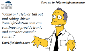 "Ironic, Life, and Tumblr: Save up to 70% on life insurance  yourlife  solution  ""Come on! Help ol Gill out  ard reblog this so  YourLifeSolution.com can  continue to provide ironic  and macabre comedic  content""  YourLifeSolution.com stormy-terra: life-insurancequote:  http://YourLifeSolution.com   This blog is amusing as hell,and seriously makes me want to buy life insurance o_O"