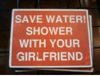 Sounds good to me :): SAVE WATER!  SHOWER  WITH YOUR  GIRLFRIEND Sounds good to me :)