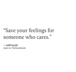 "who cares: ""Save your feelings for  someone who cares.""  - saltheyab  Seen on TheGoodQuote"