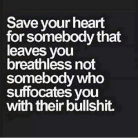Memes, Heart, and Hearts: Save your heart  for somebody that  leaves you  breathless not  somebody who  suffocates you  with their bullshit. 💯