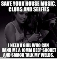 Music, Girl, and House: SAVE YOUR HOUSE MUSIC,  CLUBS AND SELFIES  I NEED A GIRL WHO CAN  HAND MEA 10MM DEEP SOCKET  AND SMACK TALK MY WELDS.