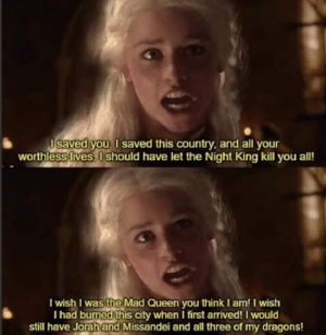 Queen, Mad, and Dragons: saved  s you. I saved this country, and all your  worthless lives. U should have let the Night King kill you all!  I wish I was the Mad Queen you think I am! I wish  I had burmed this city when I first arrived! I would  still have Jorahand Missandei and all three of my dragons! SHE MAD NOW!