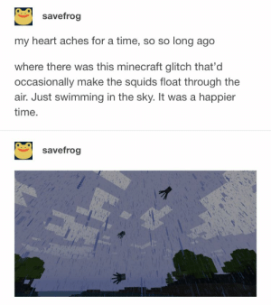 what a sight: savefrog  my heart aches for a time, so so long ago  where there was this minecraft glitch that'd  occasionally make the squids float through the  air. Just swimming in the sky. It was a happier  time.  savefrog what a sight
