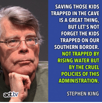 Memes, Stephen, and Kids: SAVING THOSE KIDS  TRAPPED IN THE CAVE  IS A GREAT THING,  BUT LET'S NOT  FORGET THE KIDS  TRAPPED ON OUR  SOUTHERN BORDER  NOT TRAPPED BY  RISING WATER BUT  BY THE CRUEL  POLICIES OF THIS  ADMINISTRATION.  act.tv  STEPHEN KING This.