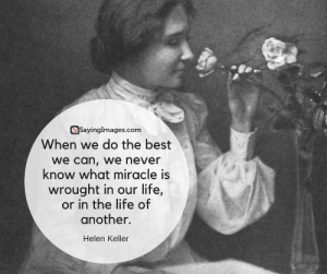 Top 30 Strong Women Quotes & Pictures #sayingimages #strongwomenquotes: Savinglmages.com  When we do the best  we can, we never  know what miracle is  wrought in our life,  or in the life of  another.  Helen Keller Top 30 Strong Women Quotes & Pictures #sayingimages #strongwomenquotes