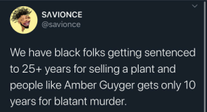 Words can't describe the frustration: SAVIONCE  @savionce  We have black folks getting sentenced  to 25+ years for selling a plant and  people like Amber Guyger gets only 10  years for blatant murder Words can't describe the frustration