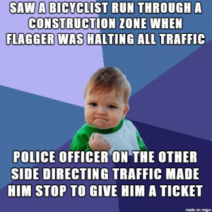 Omg, Police, and Run: SAW A BICYCLIST RUN THROUGH A  CONSTRUCTION ZONE WHEN  FLAGGER WAS HALTING ALL TRAFFIC  POLICE OFFICER ON THE OTHER  SIDE DIRECTING TRAFFIC MADE  HIM STOP TO GIVE HIM A TICKET  made on imgur omg-images:  Justice has been served