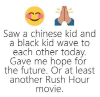 Funny, Rush Hour, and Waves: Saw a chinese kid and  a black kid wave to  each other today  Gave me hope for  the future. Or at least  another Rush Hour  movie.