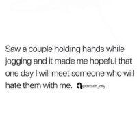 Funny, Memes, and Saw: Saw a couple holding hands while  jogging and it made me hopeful that  one day l will meet someone who will  hate them with me. Aesarcasm only SarcasmOnly