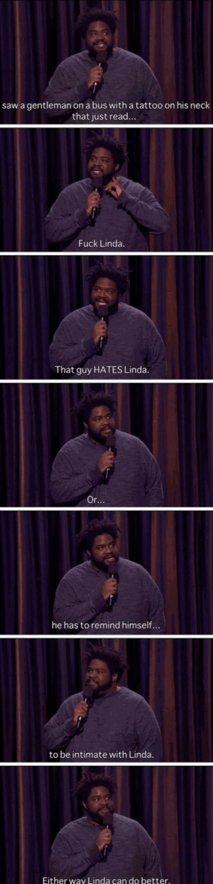 .: saw a gentleman on a bus with a tattoo on his neck  that just read...  Fuck Linda.  That guy HATES Linda.  Or...  he has to remind himself...  to be intimate with Linda.  Either way Linda can do better. .