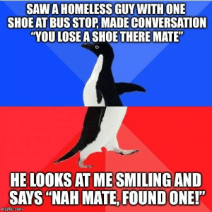 "Homeless, Saw, and Chat: SAW A HOMELESS GUY WITH ONE  SHOE AT BUS STOP, MADE CONVERSATION  YOU LOSE A SHOE THERE MATE  HE LOOKS AT ME SMILINGAND  SAYS ""NAH MATE, FOUND ONE!""  imgfip.com Nice chat"