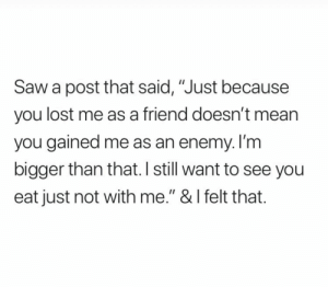 """Saw, Lost, and Mean: Saw a post that said, """"Just because  you lost me as a friend doesn't mean  you gained me as an enemy. I'm  bigger than that. I still want to see you  eat just not with me."""" & I felt that."""