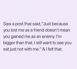 "Saw, Lost, and Mean: Saw a post that said, ""Just because  you lost me as a friend doesn't mean  you gained me as an enemy. I'm  bigger than that. I still want to see you  eat just not with me."" & I felt that."