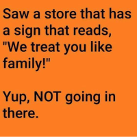 """Dank, Family, and Saw: Saw a store that has  a sign that reads,  """"We treat you like  family!""""  Yup, NOT going in  there"""