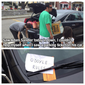 sandler: Saw Adam Sandler today in town, I couldn't  help myself whenI sawa parking ticket on his car  O'DOYLE  RULES  ROCKP  COOD