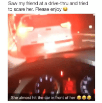 Crying, Memes, and Saw: Saw my friend at a drive-thru and tried  to scare her. Please enjoy  She almost hit the car in front of her I'm crying rn 😂 Credit: @j.capz