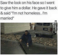"Homeless, Saw, and Http: Saw the look on his face so I went  to give him a dollar. He gave it back  & said I'm not homeless.. I'm  married"" <p><strong>I'm not homeless I'm married</strong></p><p><a href=""http://www.ghettoredhot.com/im-not-homeless-im-married/"">http://www.ghettoredhot.com/im-not-homeless-im-married/</a></p>"