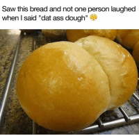 "Ass, Dat Ass, and Memes: Saw this bread and not one person laughed  when I said ""dat ass dough"" ) Do NOT follow @dankhoodmemez if you aren't over the age of 18 💦🍑⚠️"
