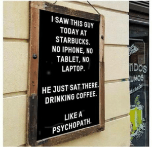 Psychopath: SAW THIS GUY  TODAY AT  STARBUCKS.  NO IPHONE, NO  TABLET, NO  LAPTOP  DOS  UMOS  HE JUST SAT THERE.  DRINKING COFFEE.  LIKE A  PSYCHOPATH. Psychopath