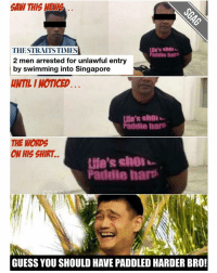 Memes, Singapore, and 🤖: SAW THIS  Life's shol  THE STRAITS TIMES  Paddle hart  2 men arrested for unlawful entry  by swimming into Singapore  HAMLI NOTICED  Life's shol  Paddle hart  THE WORDS  ON HIS SHIRT.  Paddle hart  GUESS YOU SHOULD HAVE PADOLED HARDER BRO! At least he tried.