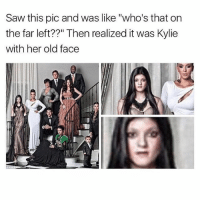 "Memes, Saw, and Old: Saw this pic and was like ""who's that on  the far left??"" Then realized it was Kylie  with her old face She looks like a sim 😂"