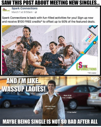 Anaconda, Bad, and Get Money: SAW THIS POST ABOUT MEETING NEW SINGLES...  Spark Connections  March 1 at 9:50am .  Spark Connections is back with fun-filled activities for you! Sign up now  and receive $100 FREE credits* to offset up to 50% of the featured deals.  ONNECTIONS  T&Cs apply  AND IM LIKE  WASSUP LADIES!  Wah $100  free credits..  still can meet  chio bu!  I'lI be ballin  MAYBE BEING SINGLE IS NOT SO BAD AFTER ALL Fuuuh! Being single also can get money from this <link in bio>, I guess I'm single & ready to mingle already lah! HAHAHA! sp