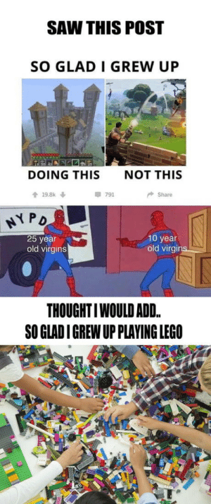 I feel old.. but Im glad I grew up at the best time!: SAW THIS POST  SO GLAD I GREW UP  DOING THIS  NOT THIS  會19.8k ↓  791  Share  弋PD  25 year  old virgins  10 year  old virgins  THOUGHTIWOULD ADD.  SO GLAD I GREW UP PLAYING LEGO I feel old.. but Im glad I grew up at the best time!