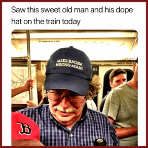 Sweet Old Train Man: Saw this sweet old man and his dope  hat on the train today  ORANGE LINE  MAKE RACISM  WRONG AGAIN  WATCH YOUR  W.E  2 Sweet Old Train Man