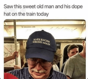 Racism bad ,old man good: Saw this sweet old man and his dope  hat on the train today  ORANGE LINE  MAKE RACISM  WRONG AGAIN  WATCH YOUR  WE Racism bad ,old man good