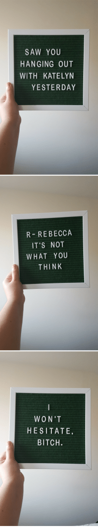 Bitch, Saw, and Rebecca: SAW YOU  HANGING OUT  WITH KATELYN  YESTERDAY   R REBECCA  IT'S NOT  WHAT YOU  THINK   WON'T  HESITATE  BITCH