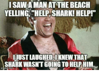 Memes, Shark, and Beach: SAWA MAN AT THE BEACH  YELLINGHELP,SHARK! HELP  UST LAUGHED.KNEW THAT  SHARK WASNT GOING TO HELPHIM.