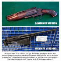 Life, Memes, and Saw: SAWED OFF VERSION  TACTICAL VERSION  Russian KBP MTs-255 12 Gauge Revolving Shotgun. Holds five  twelve-gauge shotgun shells in the cylinder and reloads like a revolver.  Comes in a classy sporting configuration, or with tactical folding stock.  Variants also exist in 20 Gauge and .410 Gauge calibers. Dang! Who needs this in their life?