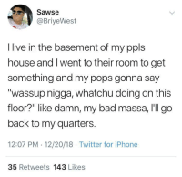 """Bad, Be Like, and Dank: Sawse  @BriyeWest  I live in the basement of my ppls  house and I went to their room to get  something and my pops gonna say  """"wassup nigga, whatchu doing on this  floor?"""" like damn, my bad massa, I'll go  back to my quarters.  12:07 PM 12/20/18 Twitter for iPhone  35 Retweets 143 Likes danktoday:  Living At Home Be Like… by irundmv MORE MEMES"""