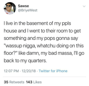 """Bad, Be Like, and Dank: Sawse  @BriyeWest  I live in the basement of my ppls  house and I went to their room to get  something and my pops gonna say  """"wassup nigga, whatchu doing on this  floor?"""" like damn, my bad massa, I'll go  back to my quarters.  12:07 PM 12/20/18 Twitter for iPhone  35 Retweets 143 Likes Living At Home Be Like by irundmv MORE MEMES"""