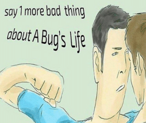 Bad, Dank, and Memes: say 1 more bad thing  about A Bug's  96 Meirl by Business-Socks MORE MEMES