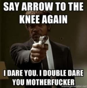 The Meme - Arrow in the Knee - General Skyrim Discussion - The Nexus ...: SAY ARROW TO THE  KNEE AGAIN  IDARE YOU. I DOUBLE DARE  YOU MOTHERFUCKER The Meme - Arrow in the Knee - General Skyrim Discussion - The Nexus ...