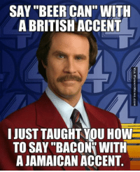 "accent: SAY ""BEER CAN"" WITH  A BRITISH ACCENT  I JUST TAUGHT YOU HOW  TO SAY ""BACONY WITH  A JAMAICAN ACCENT  VIA FUNNYMEME.COM  H.  OTT  IN  HTN  UVC  NC  AA  TO  CH  HCN  RS  GAA  ET  UBC  ET  A (' A  BR  SSA  AA  UO  IT"