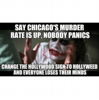 Chicago, Memes, and 🤖: SAY CHICAGO'S MURDER  RATE IS UP, NOBODY PANICS  CHANGE THE HOLLYWOOD SIGN TO HOLLYWEED BringBackImpactFont2017 (@sporklepoo remix)