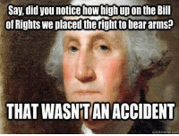 Follow us for more at American Freedom: Say, did you notice how high upon the Bill  of Rights we placed therightto bear arms?  THAT WASNTANACCIDENT  quick meme.com Follow us for more at American Freedom