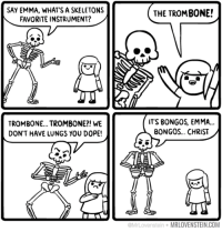 "Dope, youtube.com, and Video: SAY EMMA, WHAT'S A SKELETONS  FAVORITE INSTRUMENT?  THE TROMBONE!  TROMBONE... TROMBONE?! WE  DON'T HAVE LUNGS YOU DOPE!  ITS BONG0S, EMMA...  BONGOS... CHRIST  MrLovenstein MRLOVENSTEIN.COM <p>Los de la tira no han visto este <a href=""https://www.youtube.com/watch?v=h03QBNVwX8Q"">mítico vídeo entonces…</a></p>"