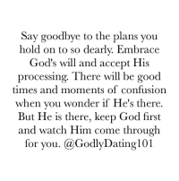 Memes, 🤖, and Good Times: Say goodbye to the plans you  hold on to so dearly. Embrace  God's will and accept His  processing. There will be good  times and moments of confusion  when you wonder if He's there.  But He is there, keep God first  and watch Him come through  for you. (a GodlyDatingl01 Not my will, but Thy will be done. I know that I can't lose when God is on my side.